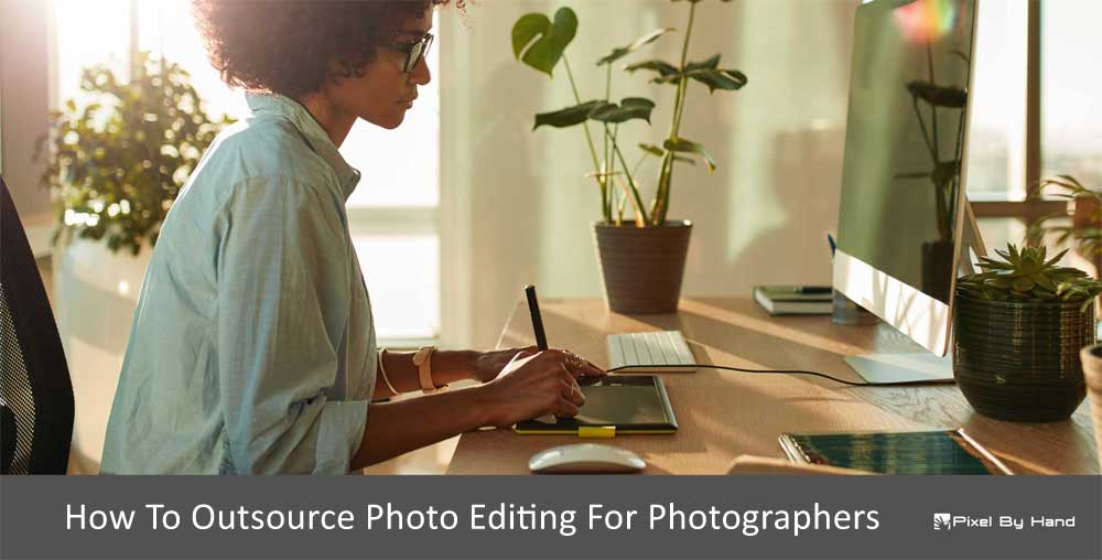 How To Outsource Photo Editing For Photographers